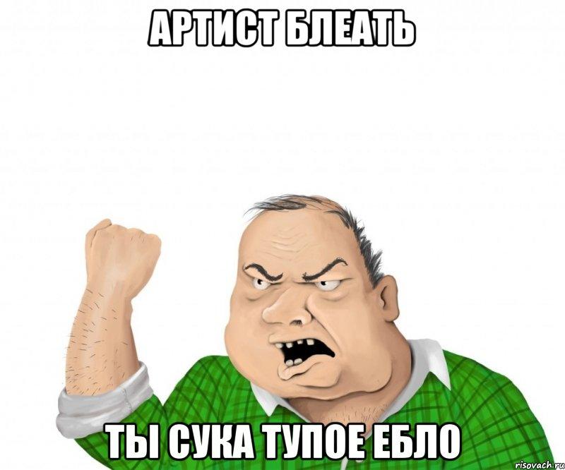 артист блеать ты сука тупое ебло, Мем мужик - Рисовач .Ру