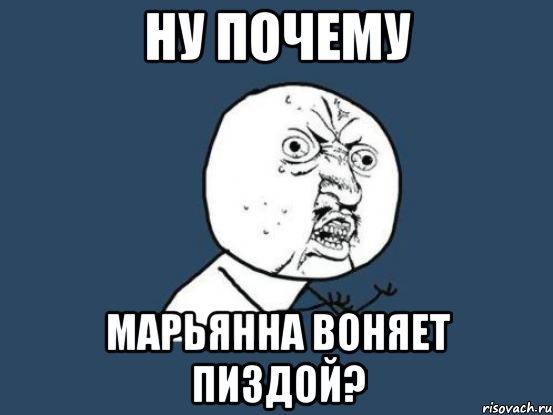 НУ ПОЧЕМУ МАРЬЯННА ВОНЯЕТ ПИЗДОЙ?, Мем Ну почему - Рисовач .ру.