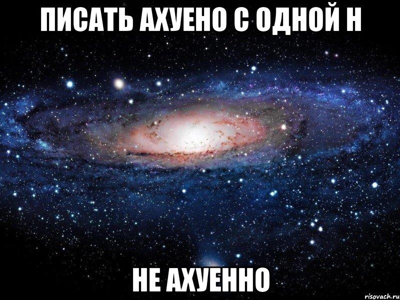 писать ахуено с одной н не ахуенно, Мем Вселенная - Рисовач .Ру