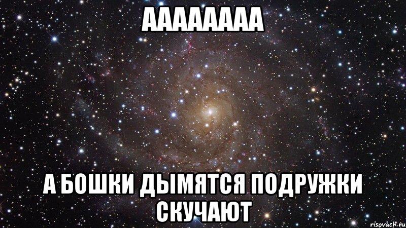 аааааааа а бошки дымятся подружки скучают, Мем Космос (офигенно ...