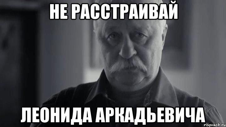 http://risovach.ru/upload/2013/03/mem/ne-rasstraivay-leonida-arkadivi_15002913_orig_.jpeg
