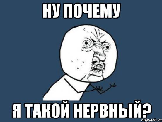 http://risovach.ru/upload/2013/03/mem/nu-pochemu_12743940_orig_.jpg