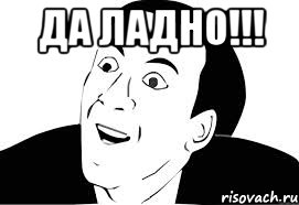 http://risovach.ru/upload/2013/04/mem/da-ladno_16899597_orig_.jpeg