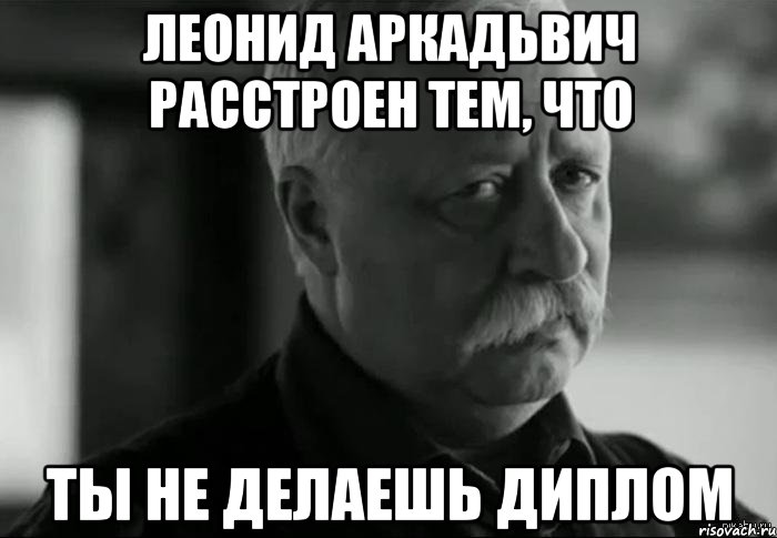 леонид аркадьвич расстроен тем, что ты не делаешь диплом, Мем Не расстраивай Леонида Аркадьевича - Рисовач .Ру