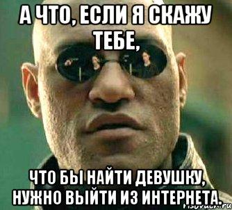 а что, если я скажу тебе, что бы найти девушку, нужно ...: http://risovach.ru/kartinka/954568