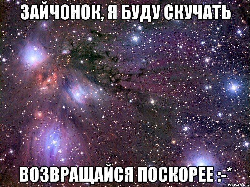 зайчонок, я буду скучать возвращайся поскорее :-*, Мем Космос ...