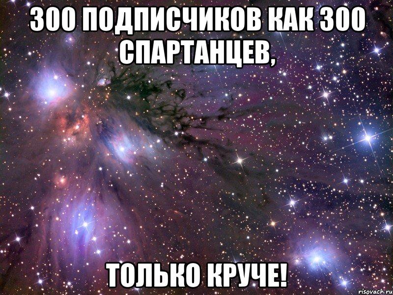 300 подписчиков как 300 спартанцев, только круче!, Мем Космос ...