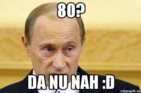 80? da nu nah :d, u041cu0435u043c u043fu0443u0442u0438u043d.