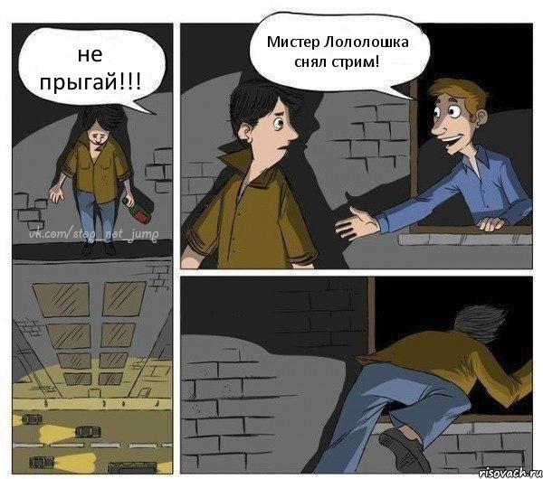Не прыгай мистер лололошка снял