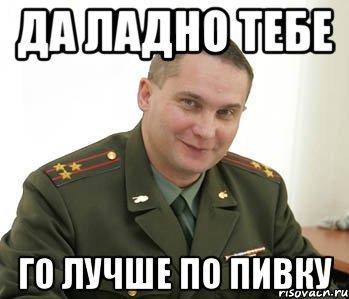 да ладно тебе го лучше по пивку, Мем Военком (полковник) - Рисовач .Ру