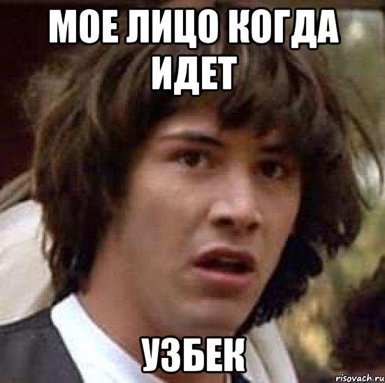 Мое лицо когда идет узбек мем а что