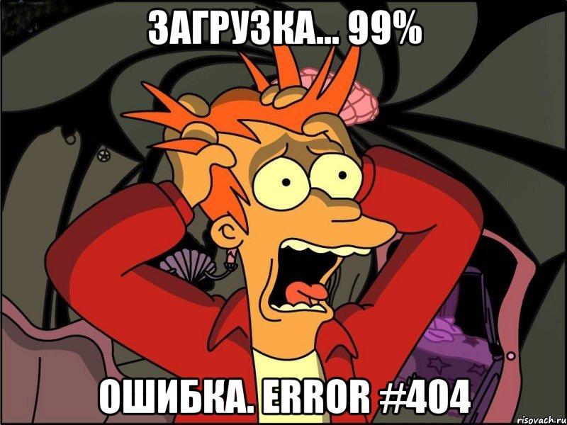 загрузка... 99% ошибка. error #404, Мем Фрай в панике - Рисовач .Ру
