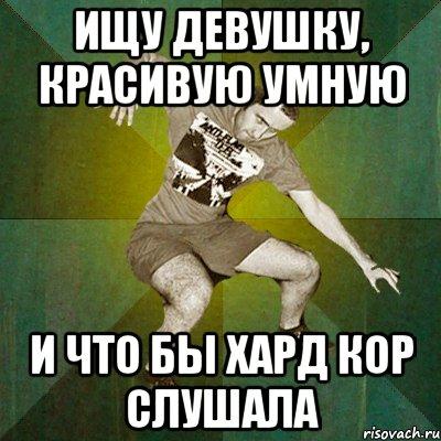 ищу девушку, красивую умную и что бы хард кор слушала, Мем ...: http://risovach.ru/kartinka/2697663