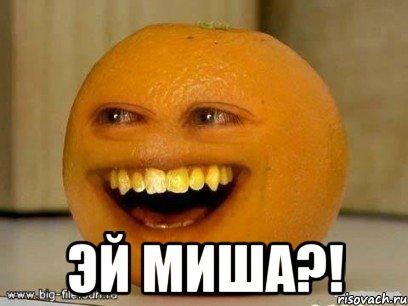 Эй Миша?!, Мем Надоедливый апельсин - Рисовач .ру.