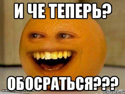 и че теперь? Обосраться???, Мем Надоедливый апельсин - Рисовач .Ру