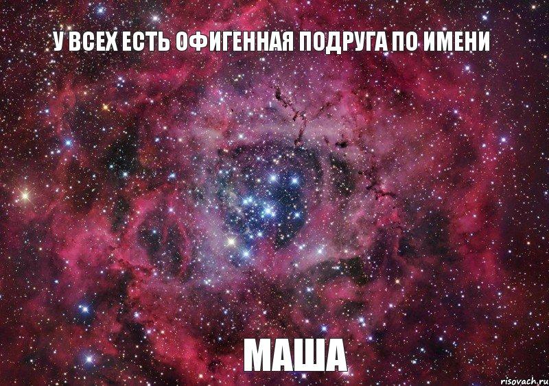 У всех есть офигенная подруга по имени Маша, Мем Ты просто космос ...