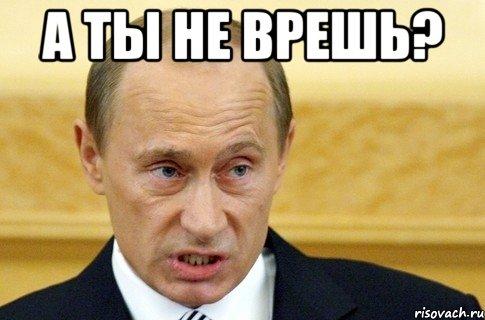 А ты не врешь? , Мем путин - Рисовач .Ру