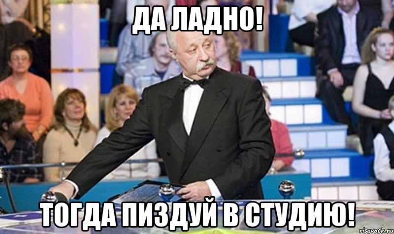 ДА ЛАДНО! ТОГДА ПИЗДУЙ В СТУДИЮ!, Мем якубович - Рисовач .Ру