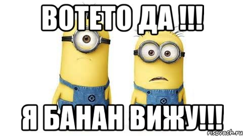 ВОТЕТО ДА !!! Я БАНАН ВИЖУ!!!, Мем Миньоны - Рисовач .Ру