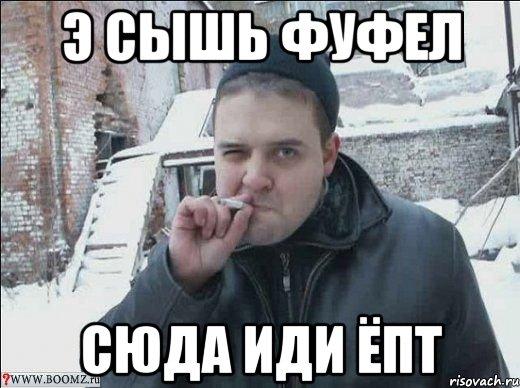 Э СЫШЬ ФУФЕЛ СЮДА ИДИ ЁПТ, Мем ыыы - Рисовач .Ру