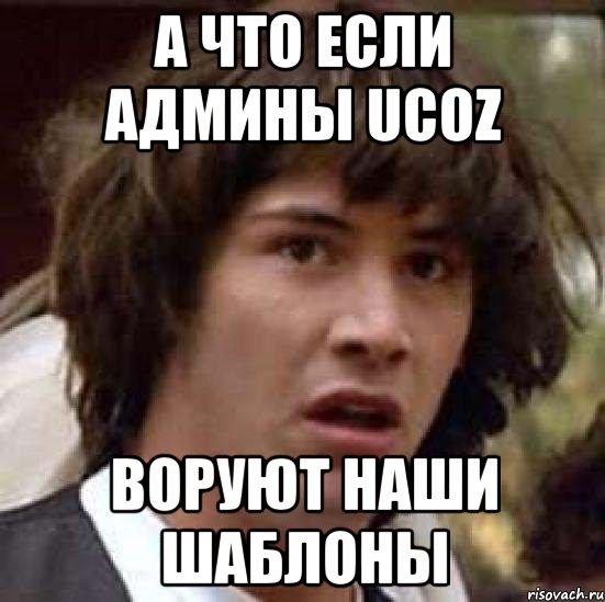 А что если админы Ucoz воруют наши шаблоны, Мем А что если (Киану ...