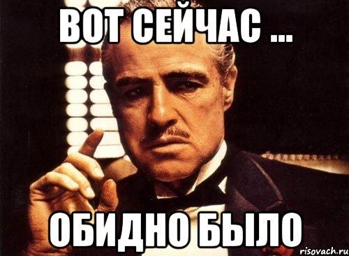 Вот сейчас ... Обидно было, Мем крестный отец - Рисовач .Ру