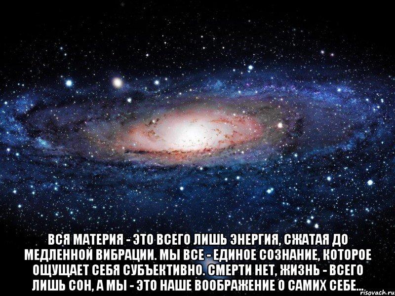 Вся материя - это всего лишь энергия, сжатая до медленной вибрации. Мы все - единое сознание, которое ощущает себя субъективно. Смерти нет, жизнь - всего лишь сон, а мы - это наше