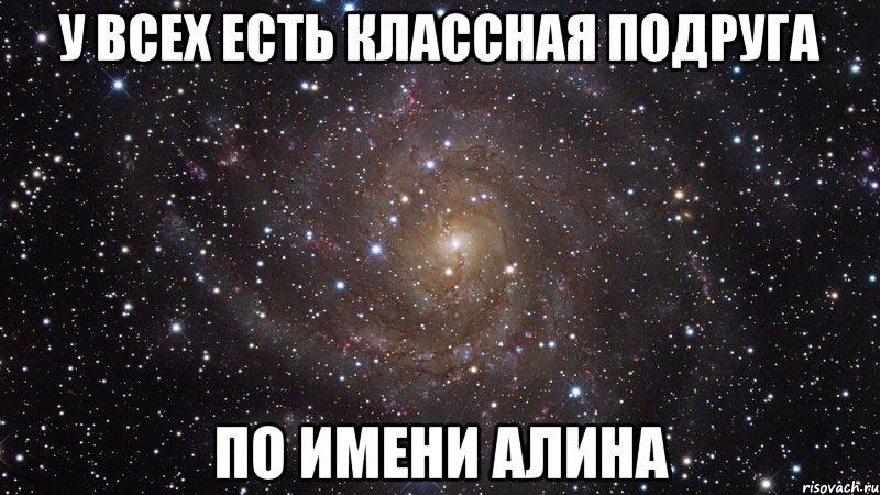 У каждого есть знакомая извращенка по имени алина, мем космос (офигенно)