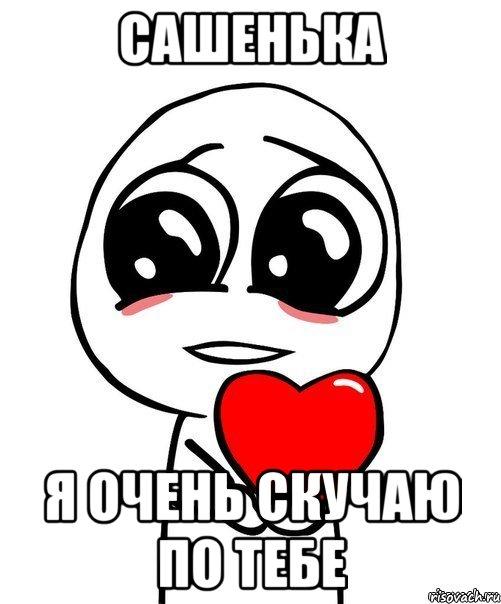 Сашенька Я очень скучаю по тебе, Мем Я тебя люблю - Рисовач .Ру