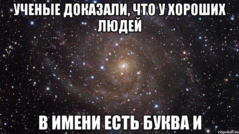 ученые доказали, что у хороших людей в имени есть буква и, Мем Космос (офигенно) - Рисовач .Ру