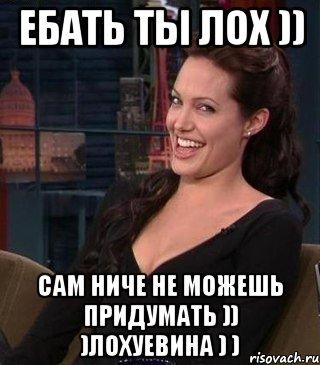ебать ты лох )) сам ниче не можешь придумать )) )лохуевина ...