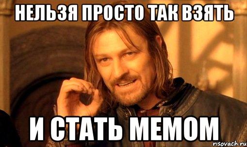 http://risovach.ru/upload/2014/06/mem/nelzya-prosto-tak-vzyat-i-boromir-mem_52583857_orig_.jpg