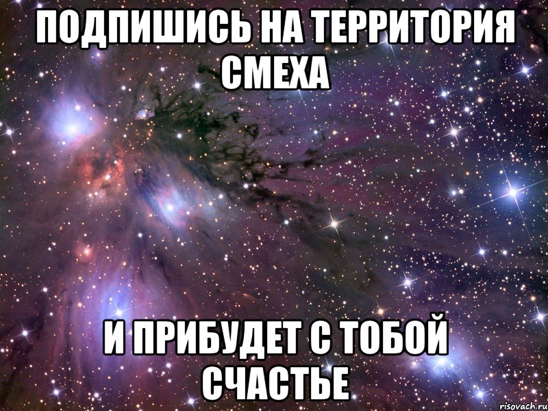 Подпишись на территория смеха И прибудет с тобой счастье, Мем Космос - Рисовач .Ру
