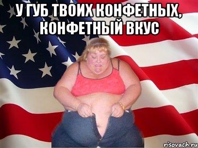 У губ твоих конфетных, конфетный вкус , Мем Толстая американка ...