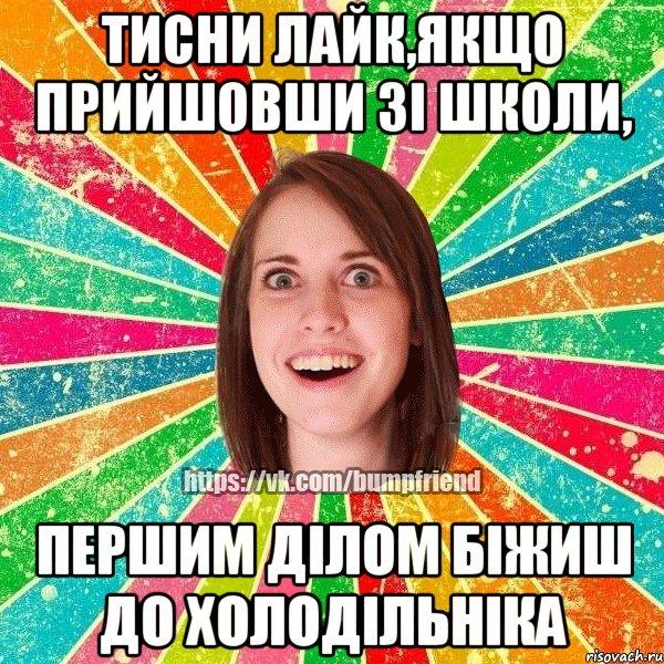 тисни лайк,якщо прийшовши зі школи, першим ділом біжиш до холодільніка мем Йобнута Подруга ЙоП