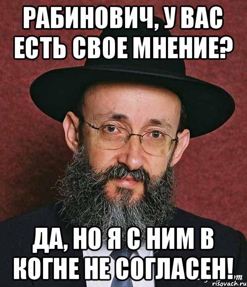 Рабинович, у вас есть свое мнение? Да, но я с ним в когне не ...