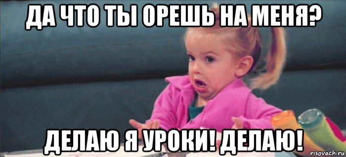 орешь на меня: