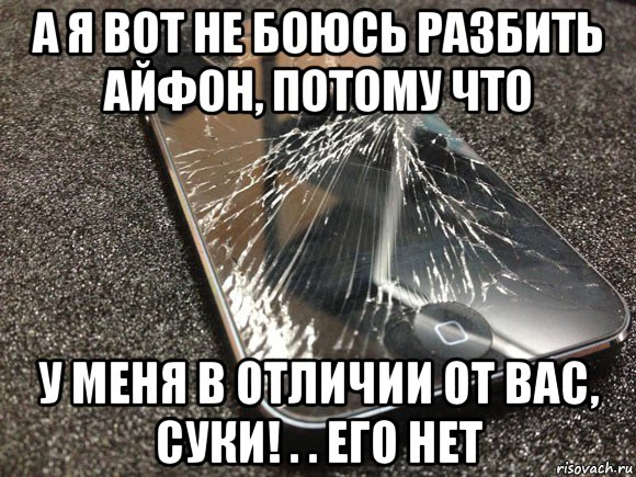 а я вот не боюсь разбить айфон, потому что у меня в отличии от вас, суки! . . его нет мем узбагойся