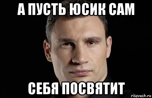 а пусть юсик сам себя посвятит, Мем Кличко - Рисовач .Ру