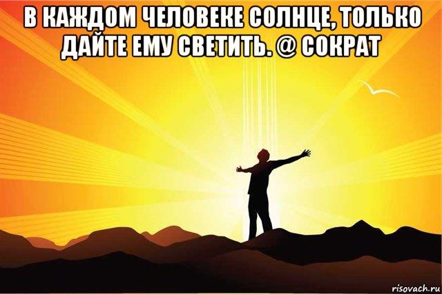 http://risovach.ru/upload/2015/02/mem/v-kazhdom-cheloveke-solnce-tolko-day-emu-svetit---sokrat_74849157_orig_.jpg