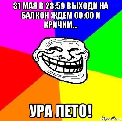 31 мая в 23:59 выходи на балкон ждем 00:00 и кричим... ура л.