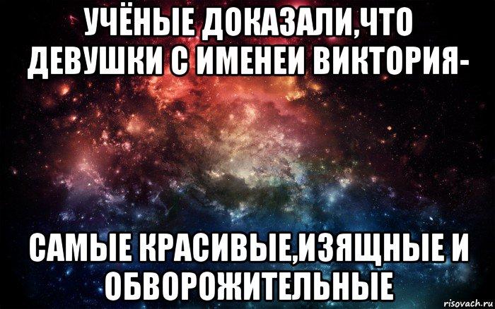 учёные доказали,что девушки с именеи виктория- самые красивые,изящные и обворожительные, Мем Просто космос - Рисовач .Ру
