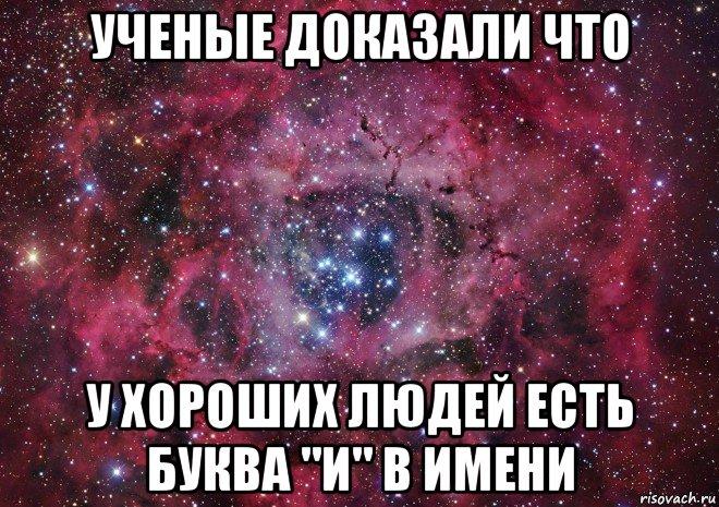 """ученые доказали что у хороших людей есть буква """"и"""" в имени, Мем Ты просто космос - Рисовач .Ру"""