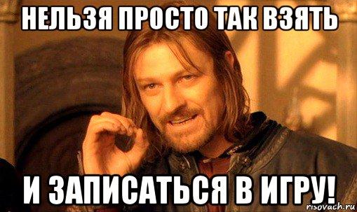 http://risovach.ru/upload/2015/10/mem/nelzya-prosto-tak-vzyat-i-boromir-mem_94922274_orig_.jpg