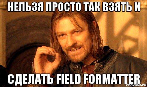 Нельзя просто так взять и сделать Field Formatter