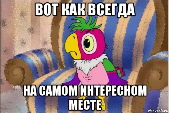 http://risovach.ru/upload/2016/04/mem/vot-kak-vsegda-na-samom-interesnom-meste_112376499_orig_.jpg