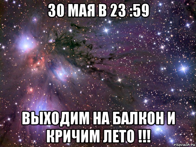 30 мая в 23 :59 выходим на балкон и кричим лето !!!, мем кос.
