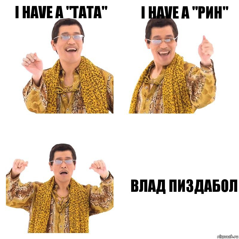 "i have a ""ТАТА"" i have a ""РИН"" Влад пиздабол"