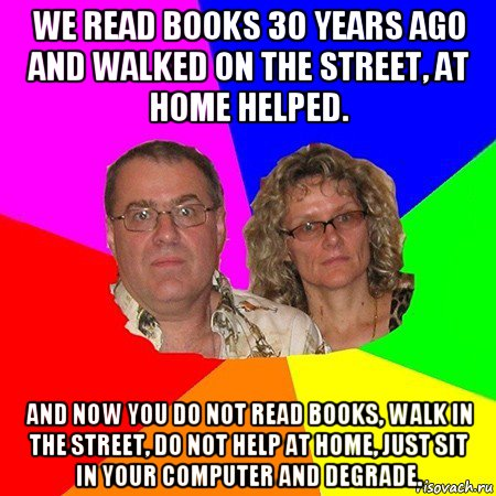 we read books 30 years ago and walked on the street, at home helped. and now you do not read books, walk in the street, do not help at home, just sit in your computer and degrade.