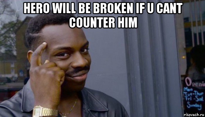 hero will be broken if u cant counter him